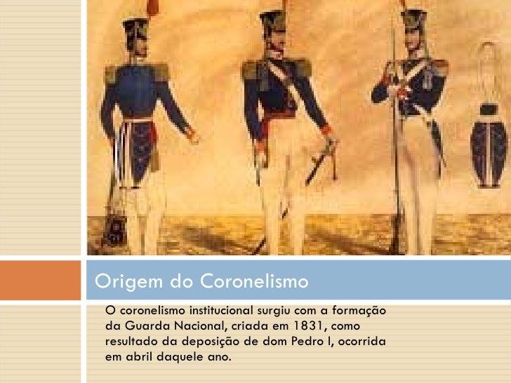 <ul><li>O coronelismo institucional surgiu com a formação da Guarda Nacional, criada em 1831, como resultado da deposição ...