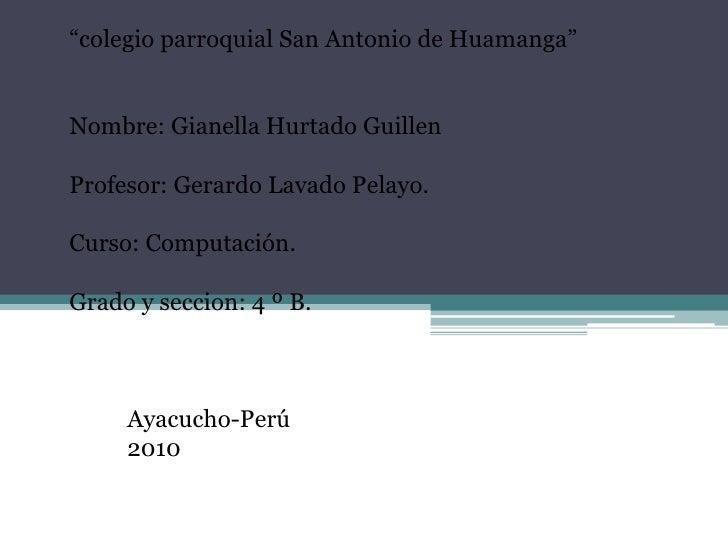 """""""colegio parroquial San Antonio de Huamanga""""<br /><br /><br />Nombre: Gianella Hurtado Guillen<br /><br />Profesor: Ger..."""