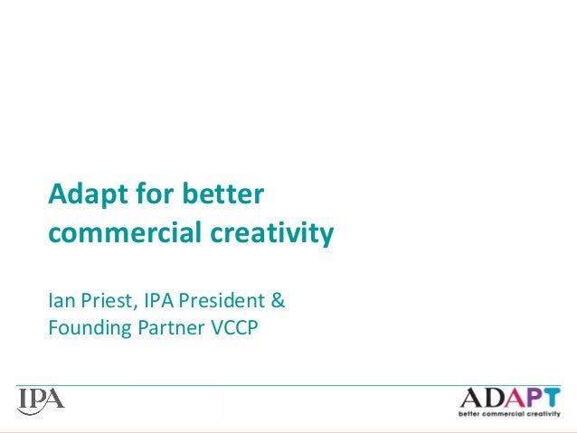 Adapt for better commercial creativity Ian Priest, IPA President & Founding Partner VCCP