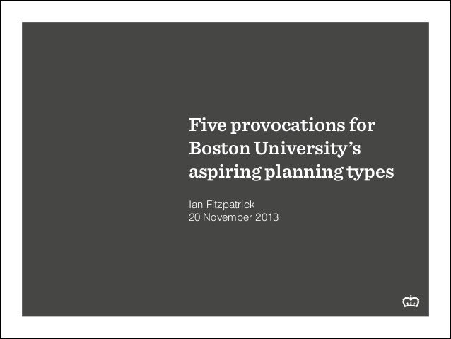 Five provocations for Boston University's aspiring planning types ! Ian Fitzpatrick 20 November 2013