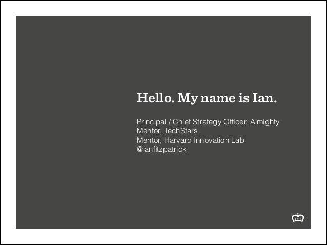 Hello. My name is Ian. ! Principal / Chief Strategy Officer, Almighty Mentor, TechStars Mentor, Harvard Innovation Lab @ian...