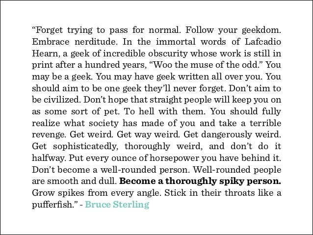 """""""Forget trying to pass for normal. Follow your geekdom. Embrace nerditude. In the immortal words of Lafcadio Hearn, a geek..."""