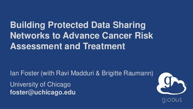 Building Protected Data Sharing Networks to Advance Cancer Risk Assessment and Treatment Ian Foster (with Ravi Madduri & B...