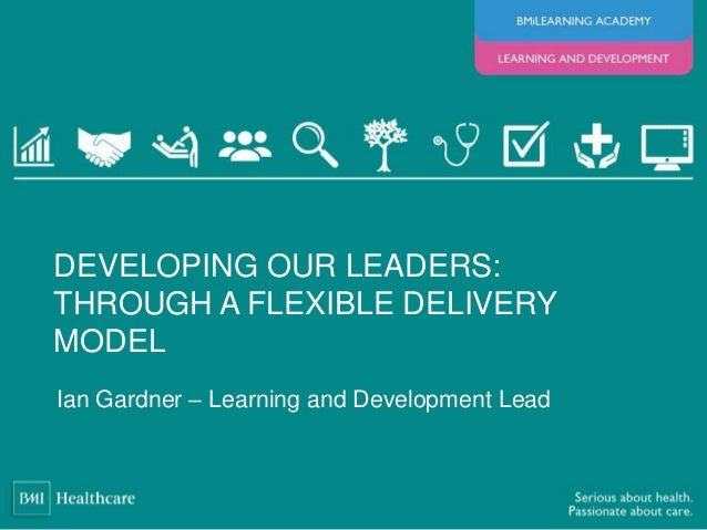 Ian Gardner – Learning and Development Lead DEVELOPING OUR LEADERS: THROUGH A FLEXIBLE DELIVERY MODEL