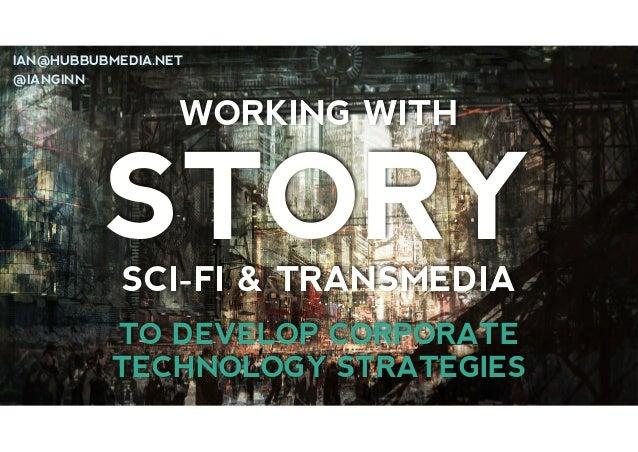 IAN@HUBBUBMEDIA.NET @IANGINN  WORKING WITH  STORY SCI-FI & TRANSMEDIA  TO DEVELOP CORPORATE TECHNOLOGY STRATEGIES