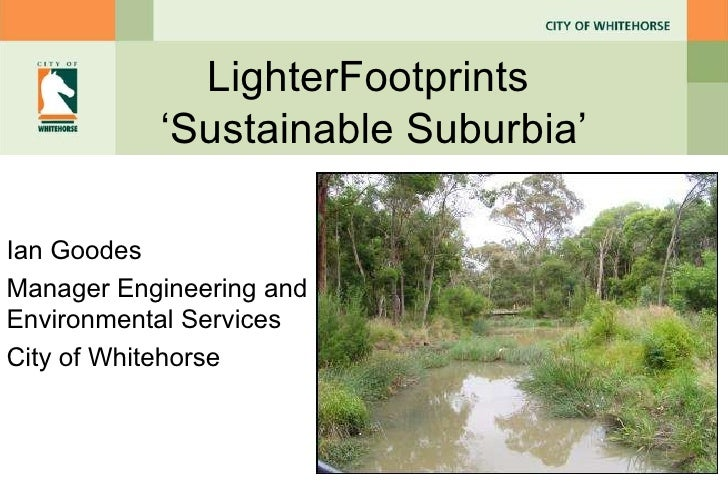 LighterFootprints  ' Sustainable Suburbia ' Ian Goodes Manager Engineering and Environmental Services City of Whitehorse
