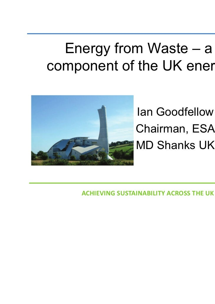 Energy from Waste – a keycomponent of the UK energy mix                   Ian Goodfellow                   Chairman, ESA  ...