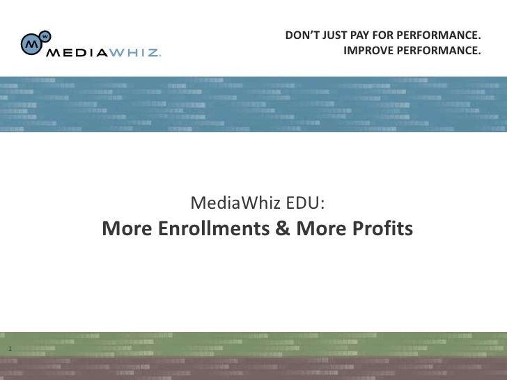 Don't just pay for performance. <br />Improve performance. <br />MediaWhiz EDU:<br />More Enrollments & More Profits<br />...