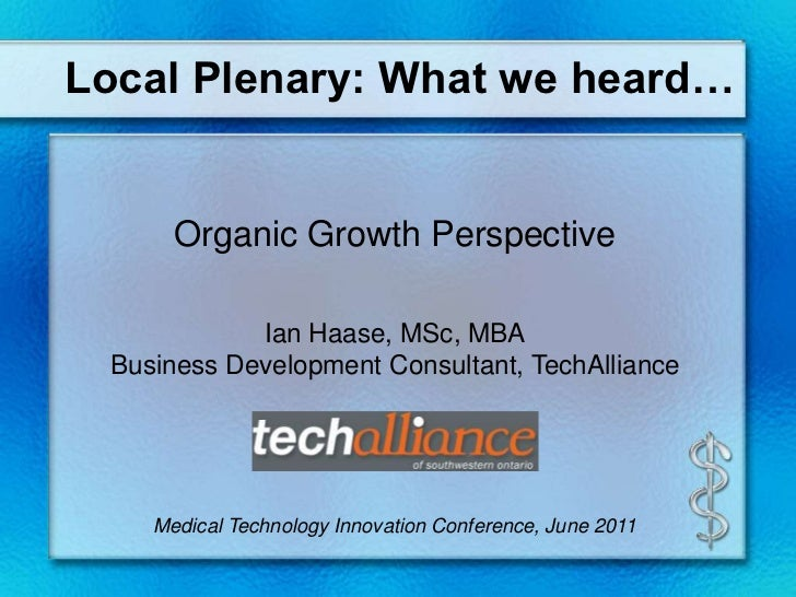 Local Plenary: What we heard…<br />Organic Growth Perspective <br />Ian Haase, MSc, MBA<br />Business Development Consulta...