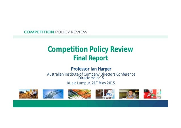 Competition Policy Review Final Report Professor Ian Harper Australian Institute of Company Directors Conference Directors...