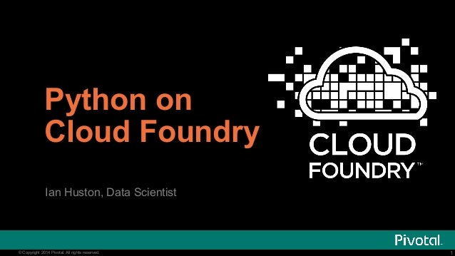Python on  Cloud Foundry  Ian Huston, Data Scientist  @ianhuston  © Copyright 2014 Pivotal. All rights reserved. 1