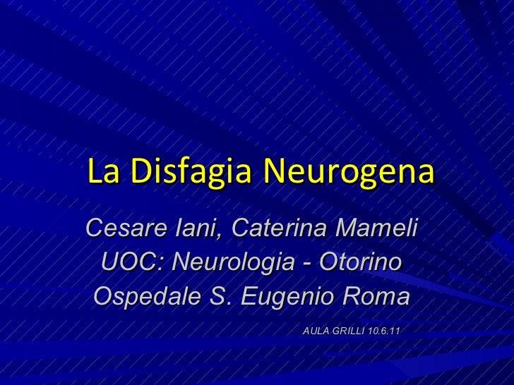 La Disfagia Neurogena Cesare Iani, Caterina Mameli UOC: Neurologia - Otorino Ospedale S. Eugenio Roma AULA GRILLI 10.6.11
