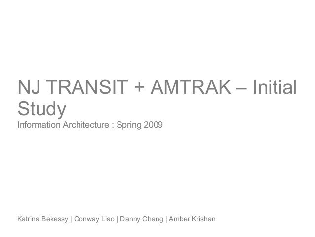 NJ TRANSIT + AMTRAK – Initial Study Information Architecture : Spring 2009 Katrina Bekessy   Conway Liao   Danny Chang   A...