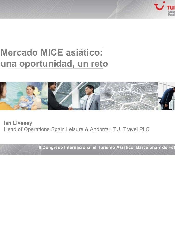 Mercado MICE asiático:una oportunidad, un retoIan LiveseyHead of Operations Spain Leisure & Andorra : TUI Travel PLC      ...