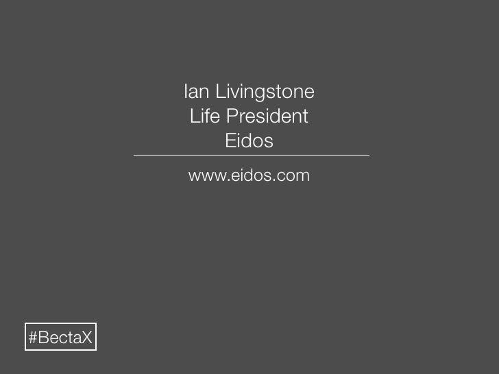 Ian Livingstone            Life President                 Eidos           www.eidos.com     #BectaX