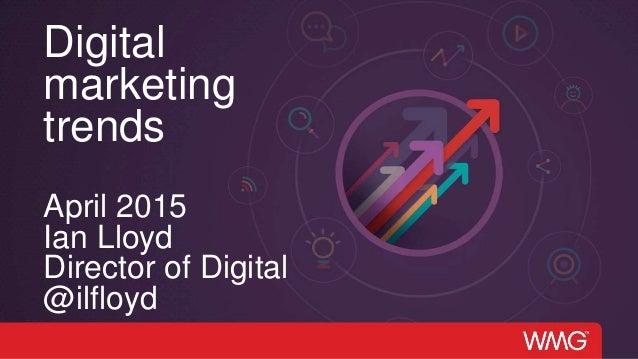 Digital marketing trends April 2015 Ian Lloyd Director of Digital @ilfloyd