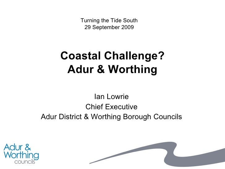 Coastal Challenge? Adur & Worthing Ian Lowrie Chief Executive Adur District & Worthing Borough Councils Turning the Tide S...