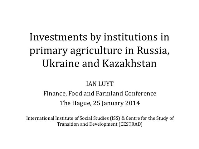 Investments by institutions in primary agriculture in Russia, Ukraine and Kazakhstan IAN LUYT Finance, Food and Farmland C...