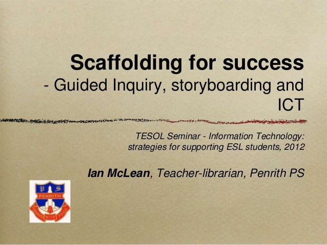 Scaffolding for success- Guided Inquiry, storyboarding and                                ICT              TESOL Seminar -...