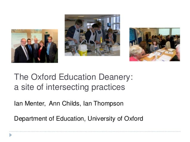 The Oxford Education Deanery: a site of intersecting practices Ian Menter, Ann Childs, Ian Thompson Department of Educatio...