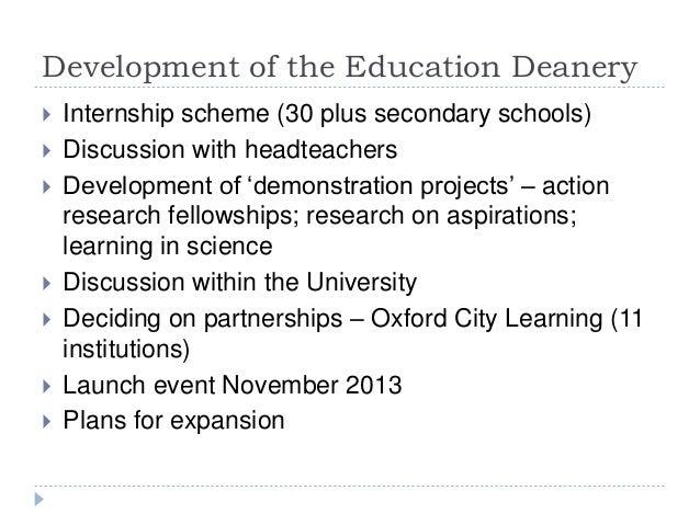 Development of the Education Deanery  Internship scheme (30 plus secondary schools)  Discussion with headteachers  Deve...
