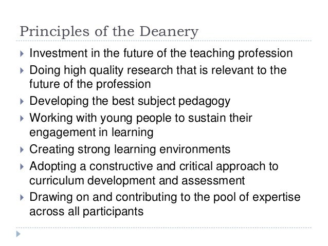 Principles of the Deanery  Investment in the future of the teaching profession  Doing high quality research that is rele...