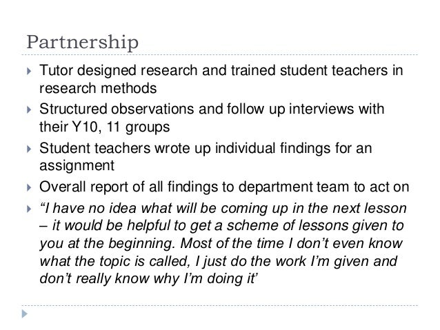 Partnership  Tutor designed research and trained student teachers in research methods  Structured observations and follo...