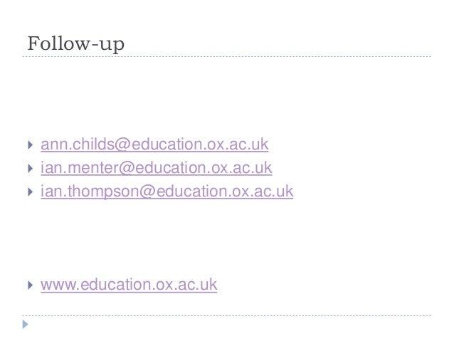 Follow-up  ann.childs@education.ox.ac.uk  ian.menter@education.ox.ac.uk  ian.thompson@education.ox.ac.uk  www.educatio...