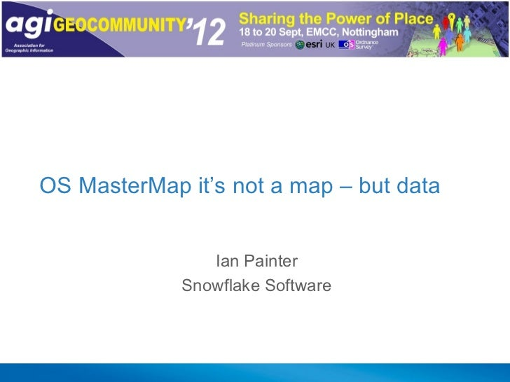 OS MasterMap it's not a map – but data                Ian Painter             Snowflake Software