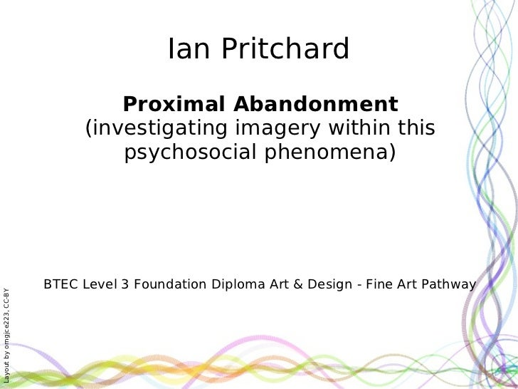 Ian Pritchard Proximal Abandonment (investigating imagery within this psychosocial phenomena) BTEC Level 3 Foundation Dipl...