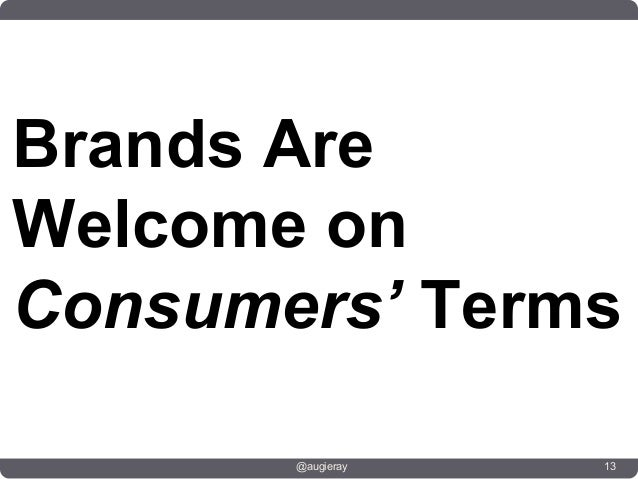 Brands AreWelcome onConsumers' Terms       @augieray   13