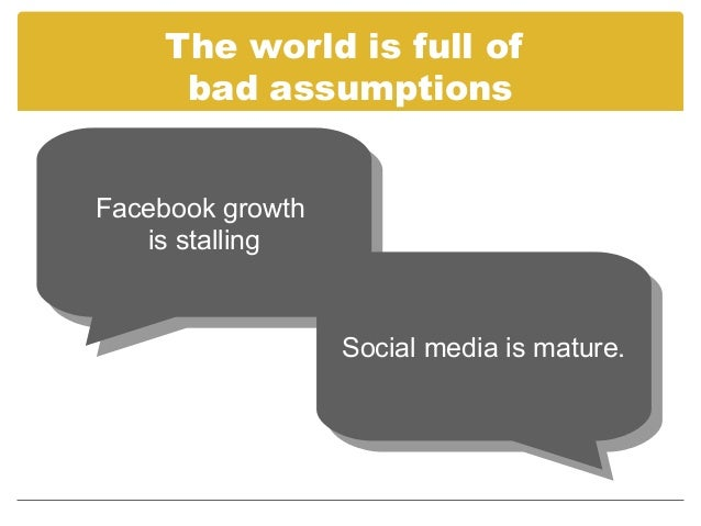 The world is full of      bad assumptionsFacebook growth Facebook growth    is stalling     is stalling                   ...