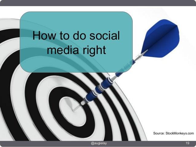 How to do social  media right                      Source: StockMonkeys.com          @augieray                      19
