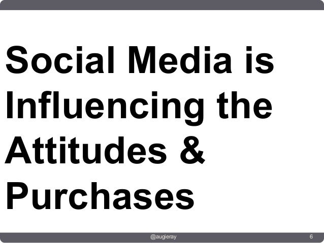 Social Media isInfluencing theAttitudes &Purchases        @augieray   6