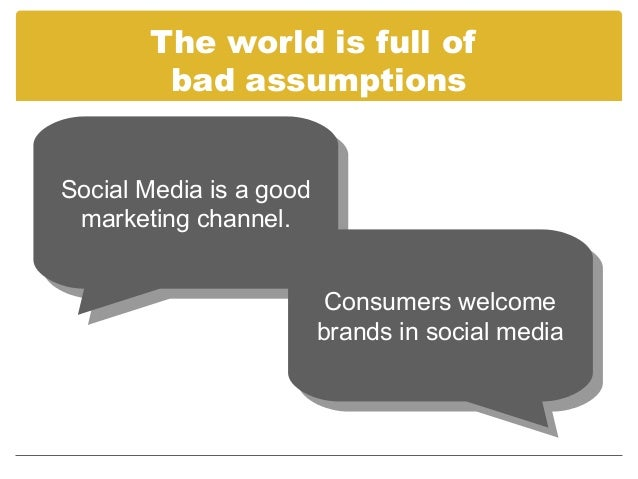 The world is full of        bad assumptionsSocial Media is aagood Social Media is good  marketing channel.  marketing chan...