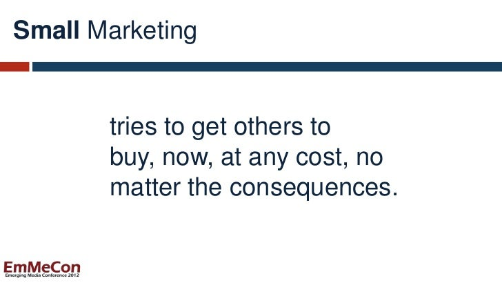Small Marketing       tries to get others to       buy, now, at any cost, no       matter the consequences.