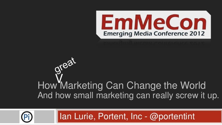 VHow Marketing Can Change the WorldAnd how small marketing can really screw it up.     Ian Lurie, Portent, Inc - @portentint