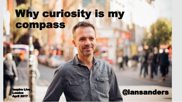 Why curiosity is my compass @iansanders Inspire Live London April 2017