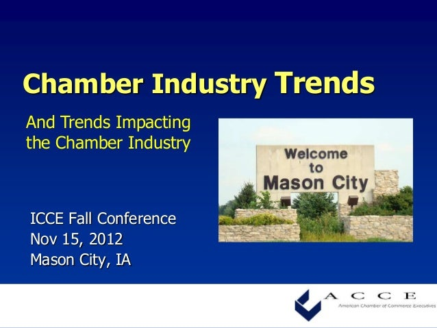 Chamber Industry TrendsAnd Trends Impactingthe Chamber IndustryICCE Fall ConferenceNov 15, 2012Mason City, IA