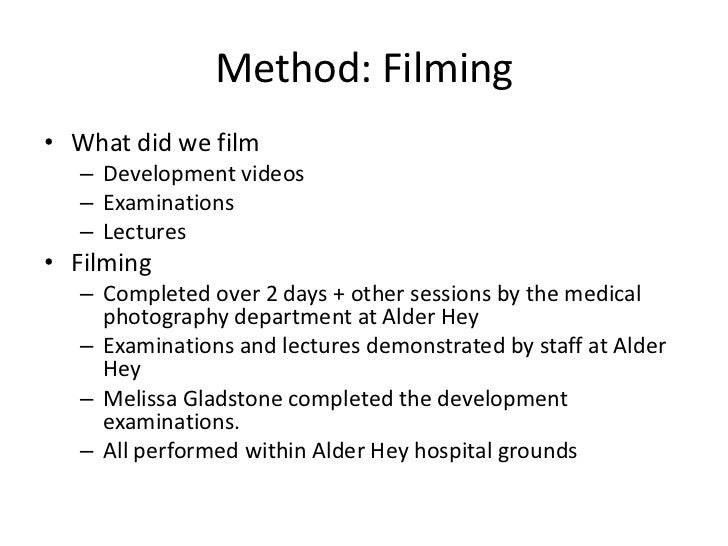 Method: Filming• What did we film   – Development videos   – Examinations   – Lectures• Filming   – Completed over 2 days ...