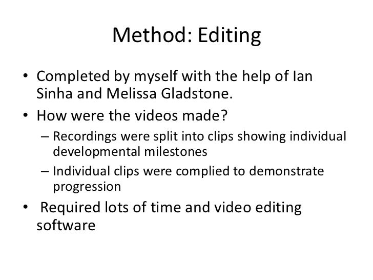 Method: Editing• Completed by myself with the help of Ian  Sinha and Melissa Gladstone.• How were the videos made?  – Reco...