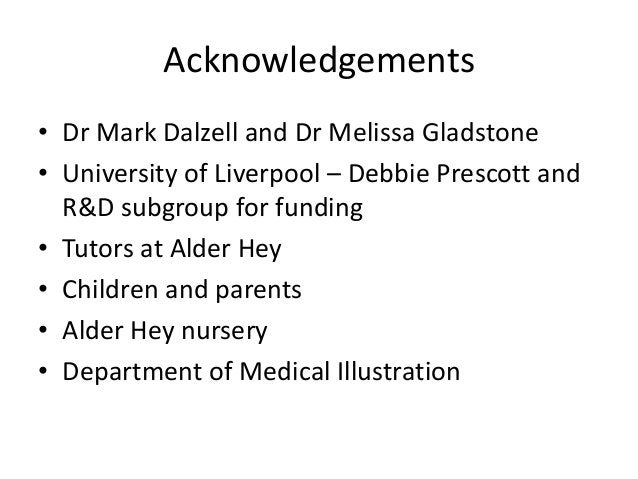 Acknowledgements• Dr Mark Dalzell and Dr Melissa Gladstone• University of Liverpool – Debbie Prescott and  R&D subgroup fo...