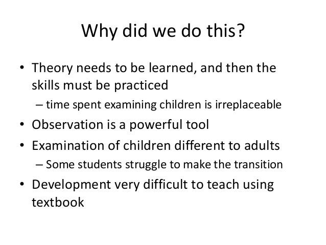Why did we do this?• Theory needs to be learned, and then the  skills must be practiced  – time spent examining children i...