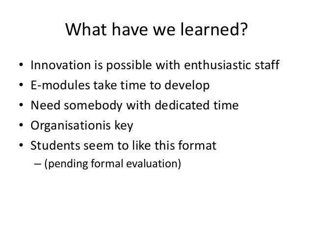 What have we learned?•   Innovation is possible with enthusiastic staff•   E-modules take time to develop•   Need somebody...