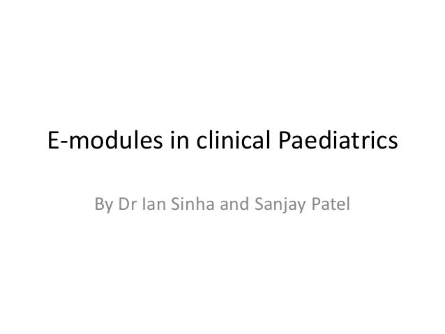 E-modules in clinical Paediatrics    By Dr Ian Sinha and Sanjay Patel