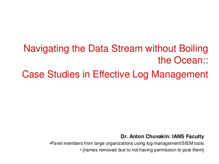 Navigating the Data Stream without Boiling the Ocean:: <br />Case Studies in Effective Log Management<br />Dr. Anton Chuva...