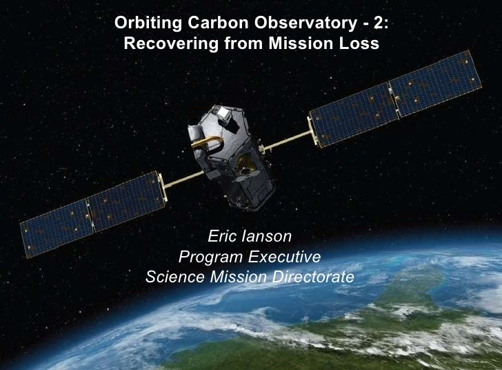 Orbiting Carbon Observatory - 2: Recovering from Mission Loss Eric Ianson Program Executive Science Mission Directorate