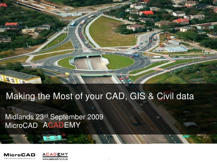 Making the Most of your CAD, GIS & Civil data<br />Midlands 23rd September 2009<br />MicroCAD<br />ACADEMY<br />