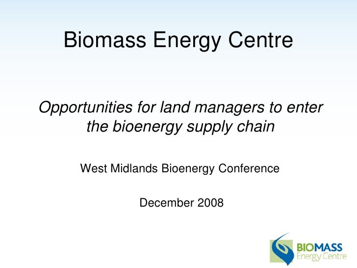Biomass Energy Centre  Opportunities for land managers to enter       the bioenergy supply chain       West Midlands Bioen...