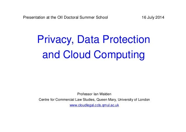 Privacy, Data Protection and Cloud Computing 16 July 2014 Professor Ian Walden Centre for Commercial Law Studies, Queen Ma...